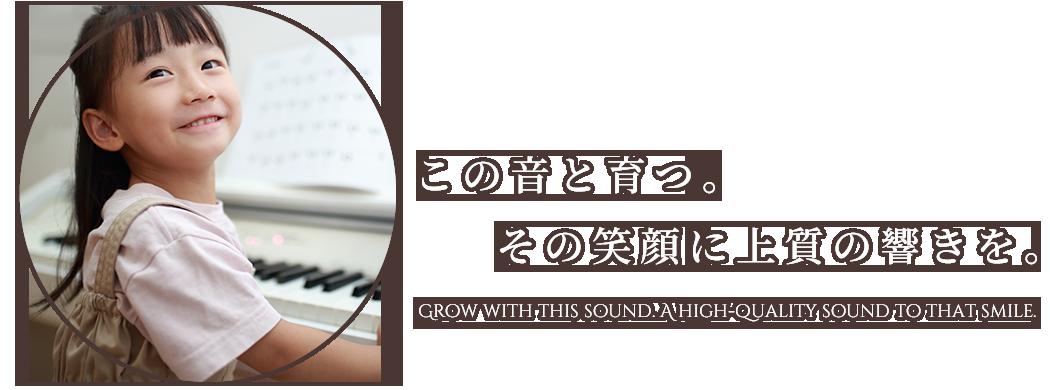 この音と育つ。その笑顔に上質の響きを。Grow with this sound. A high-quality sound to that smile.
